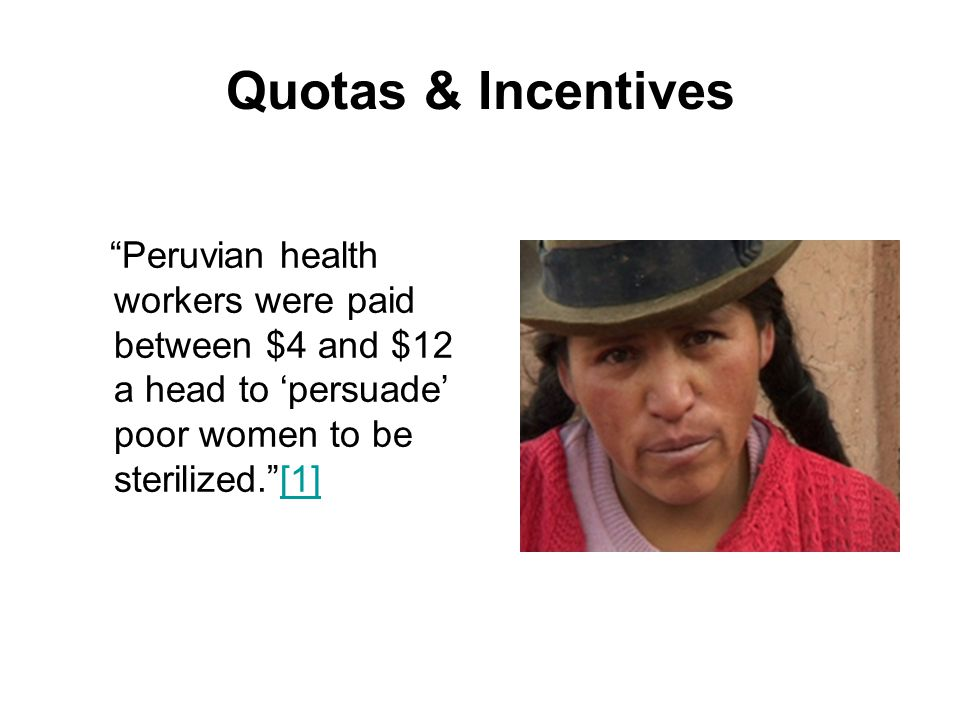 Quotas & Incentives Peruvian health workers were paid between $4 and $12 a head to 'persuade' poor women to be sterilized. [1]